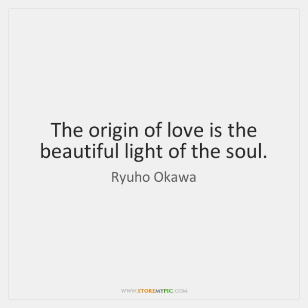 The origin of love is the beautiful light of the soul.