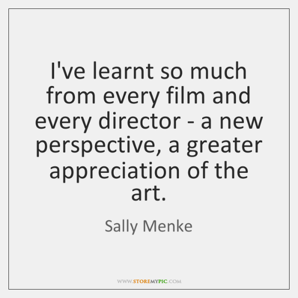 I've learnt so much from every film and every director - a ...