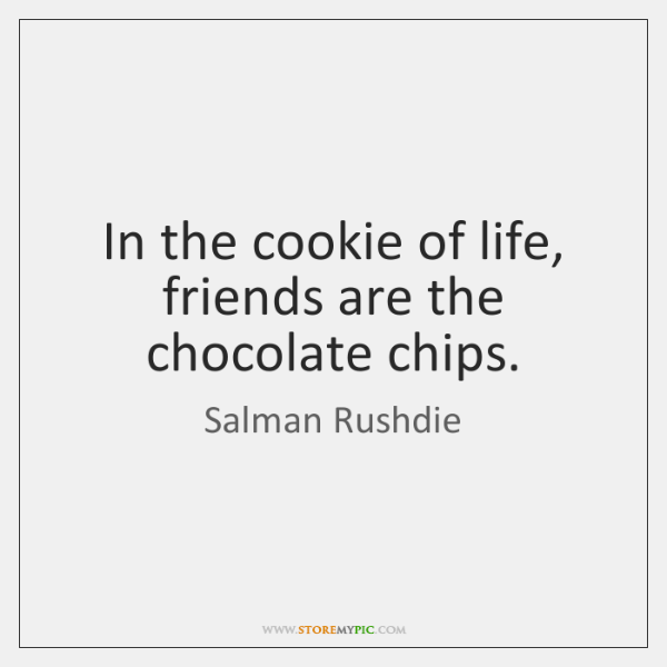In the cookie of life, friends are the chocolate chips.