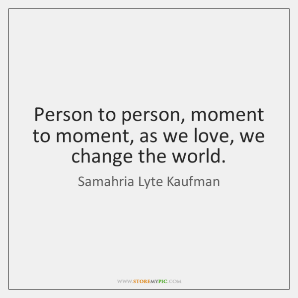 Person to person, moment to moment, as we love, we change the ...
