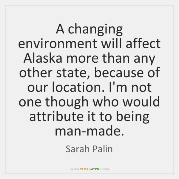 A changing environment will affect Alaska more than any other state, because ...