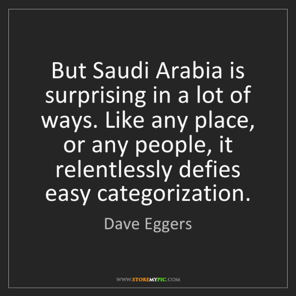 Dave Eggers: But Saudi Arabia is surprising in a lot of ways. Like...