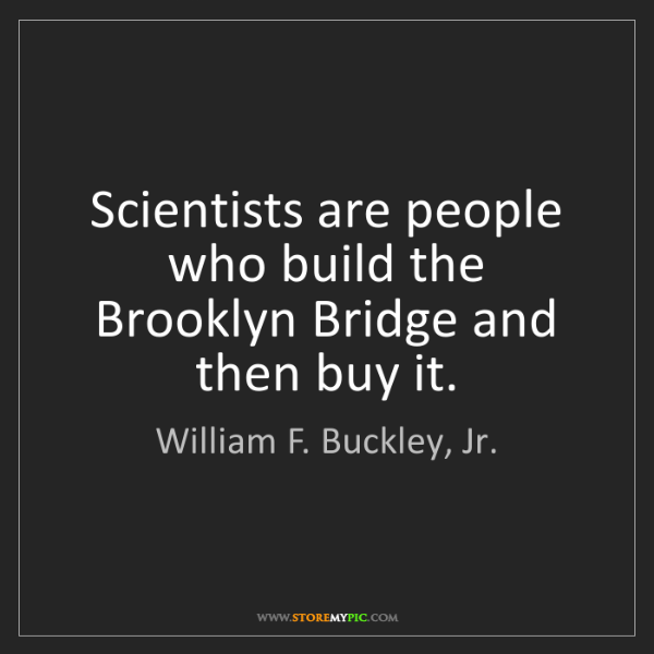 William F. Buckley, Jr.: Scientists are people who build the Brooklyn Bridge and...