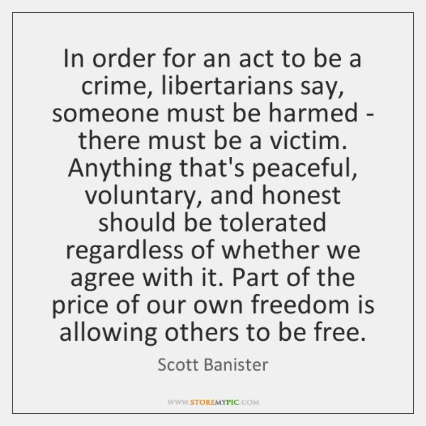 In order for an act to be a crime, libertarians say, someone ...