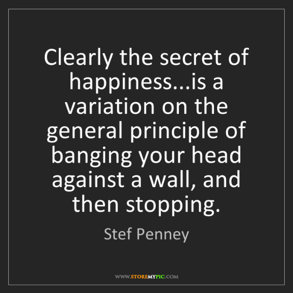 Stef Penney: Clearly the secret of happiness...is a variation on the...