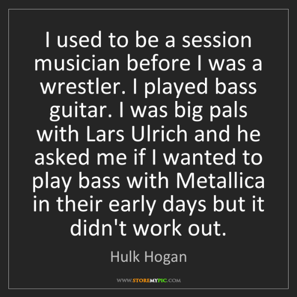 Hulk Hogan: I used to be a session musician before I was a wrestler....