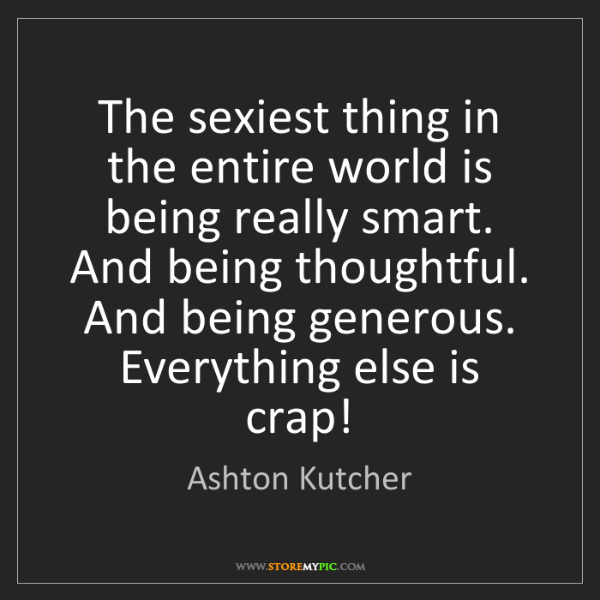 Ashton Kutcher: The sexiest thing in the entire world is being really...