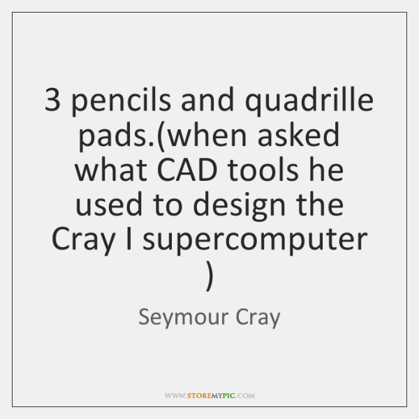 3 pencils and quadrille pads.(when asked what CAD tools he used to ...