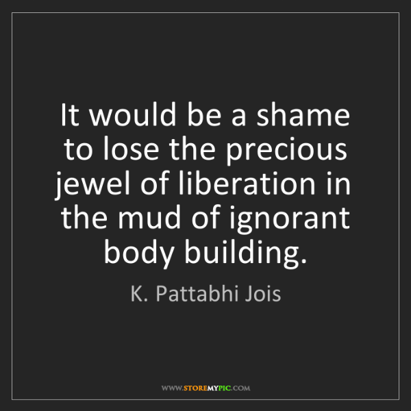 K. Pattabhi Jois: It would be a shame to lose the precious jewel of liberation...