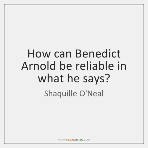 How can Benedict Arnold be reliable in what he says?