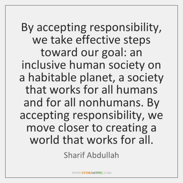 By accepting responsibility, we take effective steps toward our goal: an inclusive ...