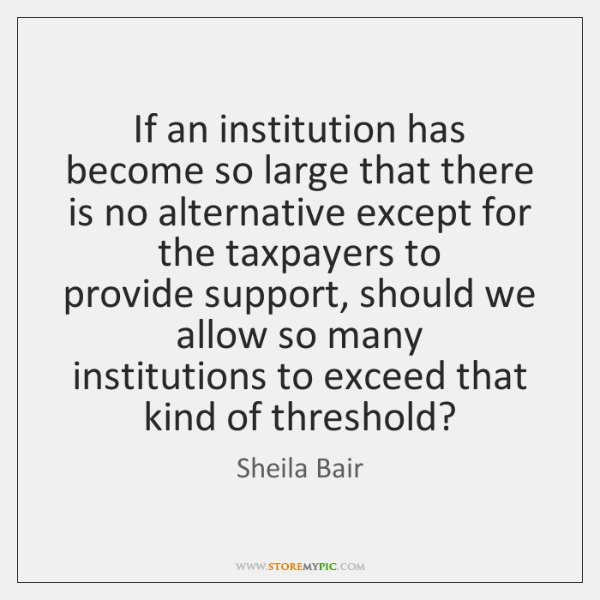 If an institution has become so large that there  is no alternative ...