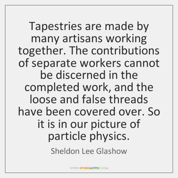 Tapestries are made by many artisans working together. The contributions of separate ...