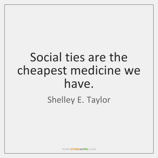 Social ties are the cheapest medicine we have.