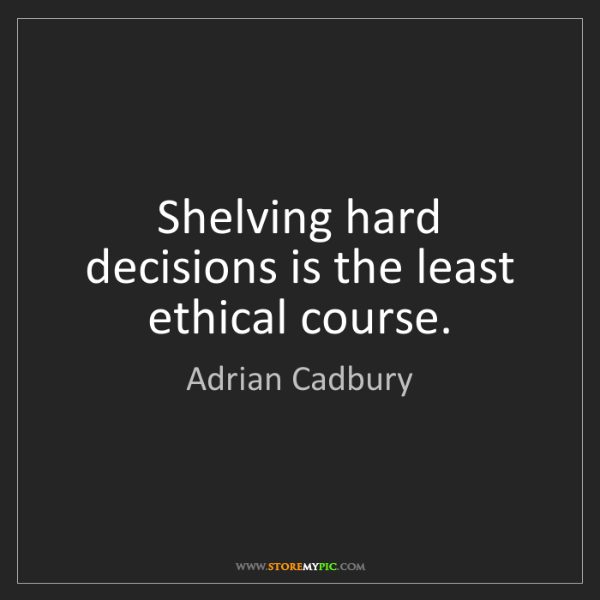 Adrian Cadbury: Shelving hard decisions is the least ethical course.