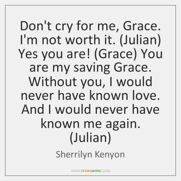 Dont Cry For Me Grace Im Not Worth It Julian Yes You