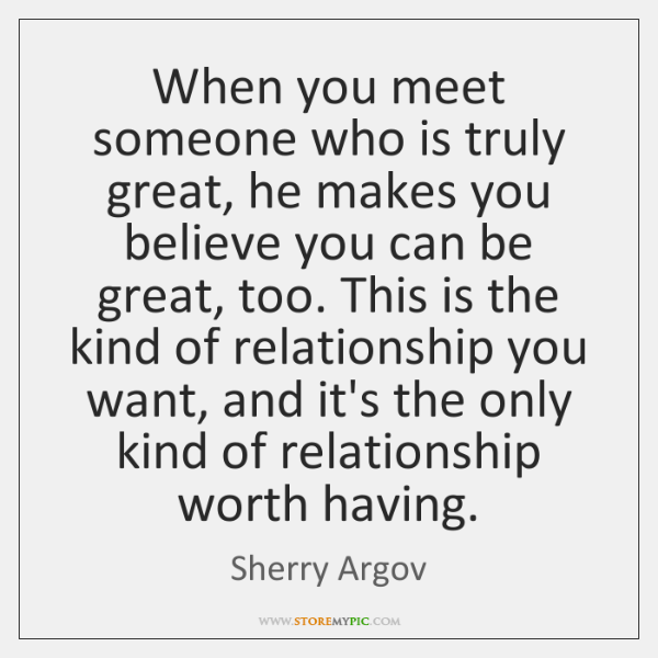 When You Meet Someone Who Is Truly Great He Makes You Believe