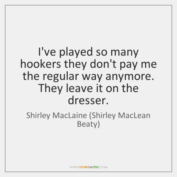 I've played so many hookers they don't pay me the regular way ...