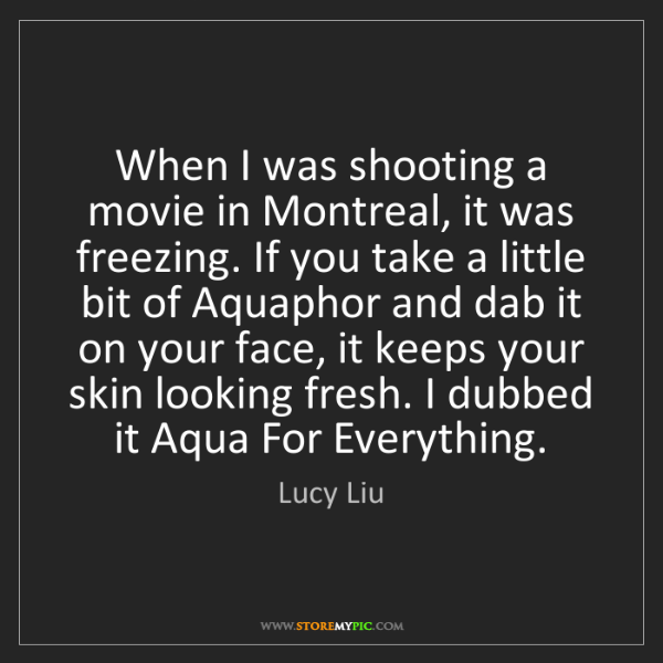 Lucy Liu: When I was shooting a movie in Montreal, it was freezing....