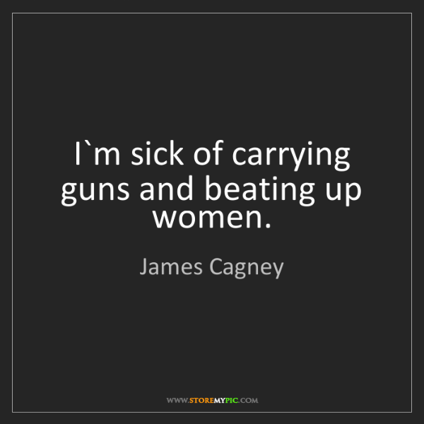 James Cagney: I`m sick of carrying guns and beating up women.