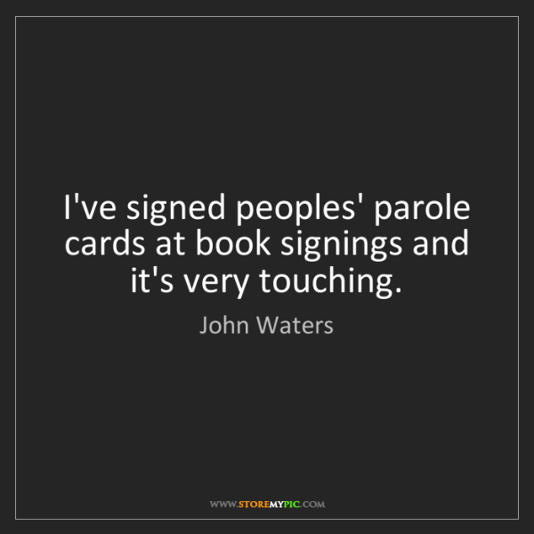 John Waters: I've signed peoples' parole cards at book signings and...