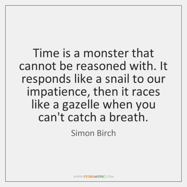 Time is a monster that cannot be reasoned with. It responds like ...