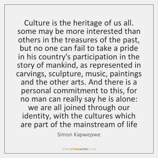 Culture is the heritage of us all. some may be more interested ...