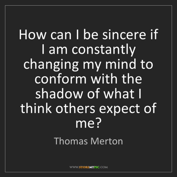 Thomas Merton: How can I be sincere if I am constantly changing my mind...