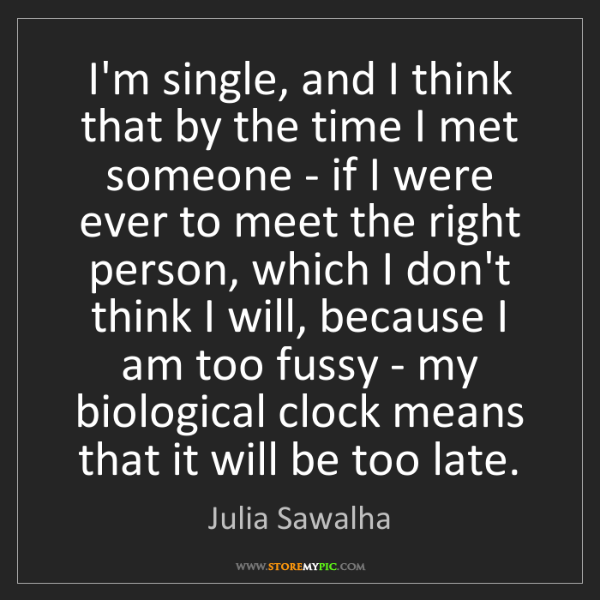 Julia Sawalha: I'm single, and I think that by the time I met someone...