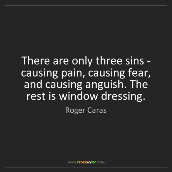 Roger Caras: There are only three sins - causing pain, causing fear,...