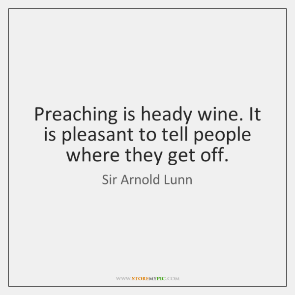 Preaching is heady wine. It is pleasant to tell people where they ...