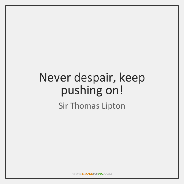 Never despair, keep pushing on!