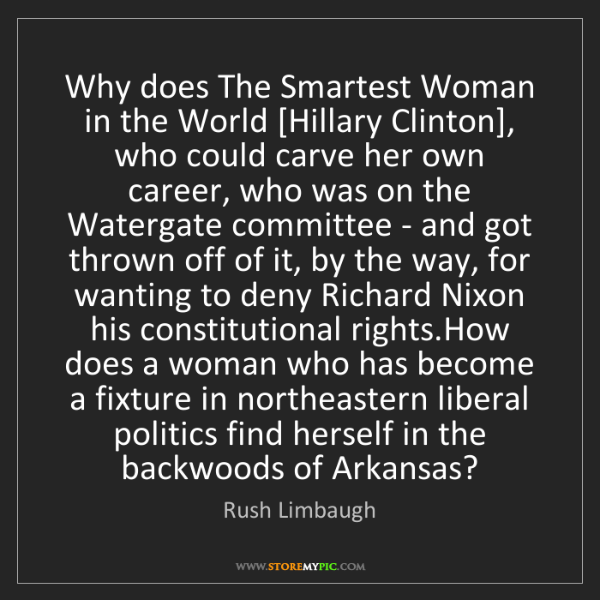 Rush Limbaugh: Why does The Smartest Woman in the World [Hillary Clinton],...