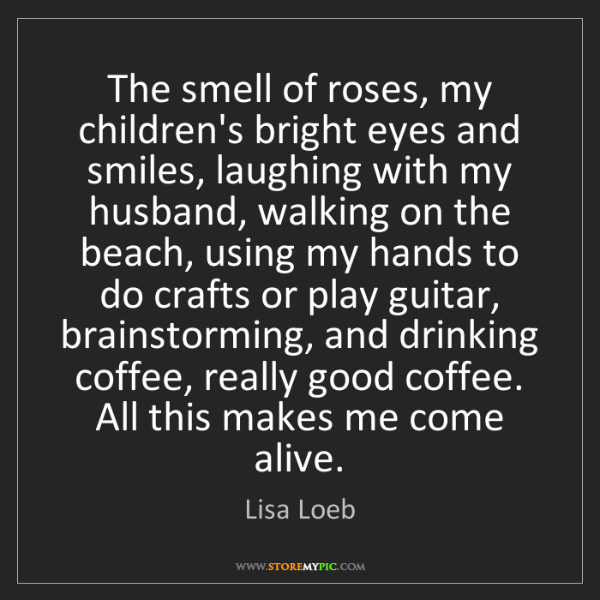 Lisa Loeb: The smell of roses, my children's bright eyes and smiles,...
