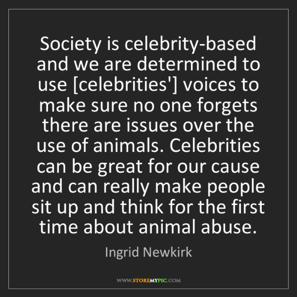 Ingrid Newkirk: Society is celebrity-based and we are determined to use...