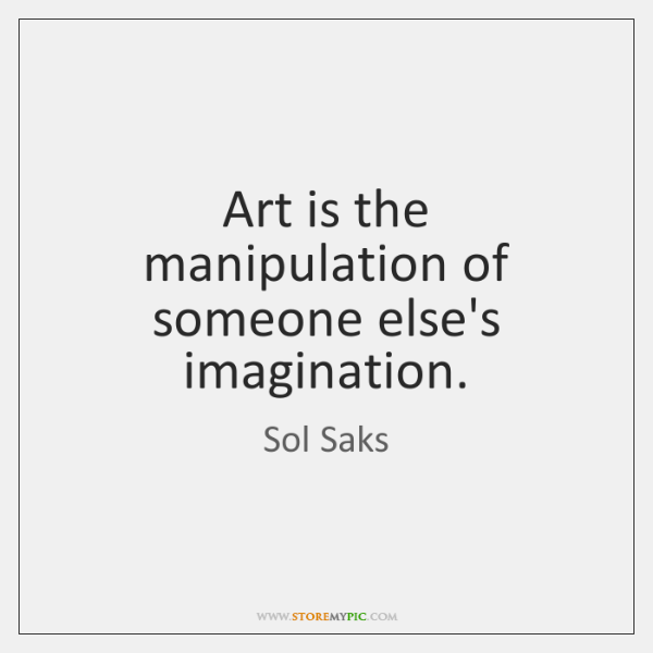 Art is the manipulation of someone else's imagination.