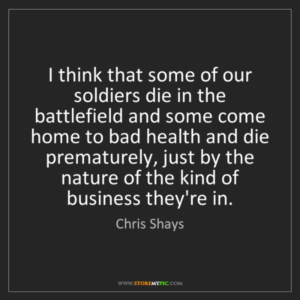 Chris Shays: I think that some of our soldiers die in the battlefield...