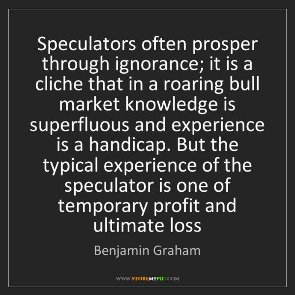 Benjamin Graham: Speculators often prosper through ignorance; it is a...