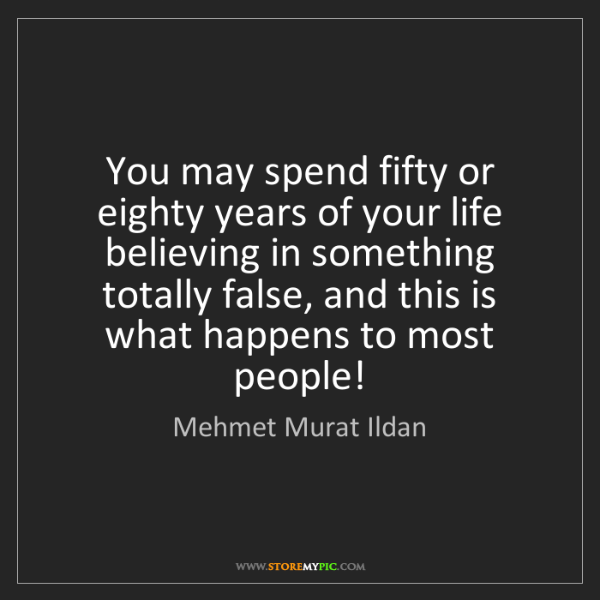 Mehmet Murat Ildan: You may spend fifty or eighty years of your life believing...