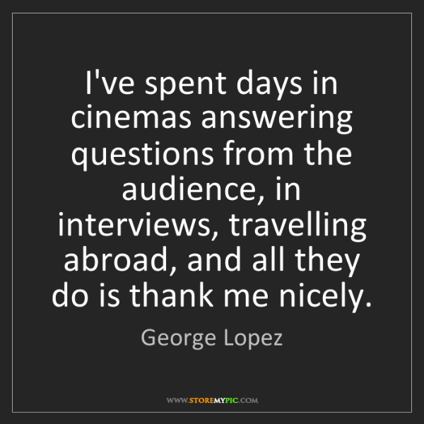 George Lopez: I've spent days in cinemas answering questions from the...