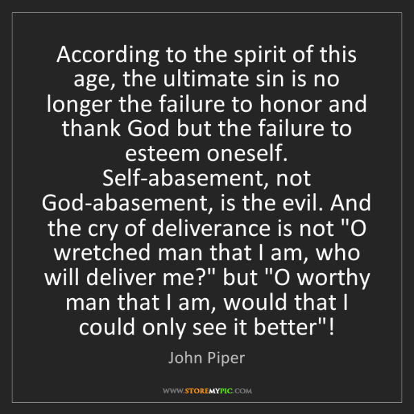 John Piper: According to the spirit of this age, the ultimate sin...