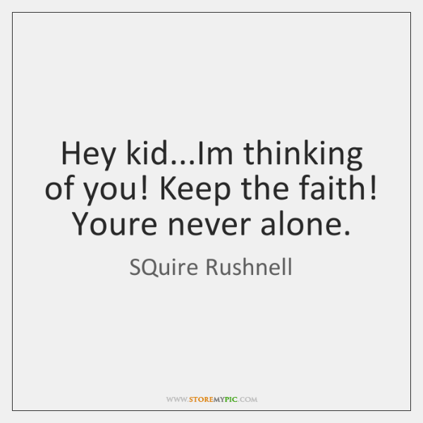Hey kid...Im thinking of you! Keep the faith! Youre never alone.