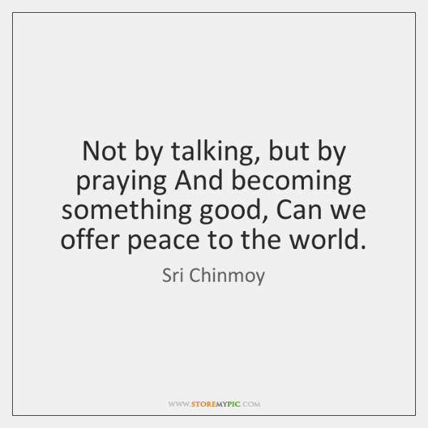 Not by talking, but by praying And becoming something good, Can we ...