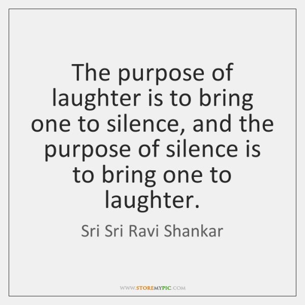 The Purpose Of Laughter Is To Bring One To Silence And The
