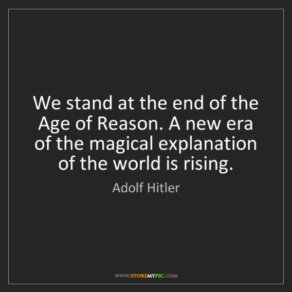 Adolf Hitler: We stand at the end of the Age of Reason. A new era of...