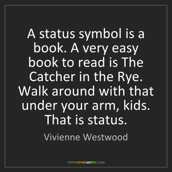 Vivienne Westwood: A status symbol is a book. A very easy book to read is...