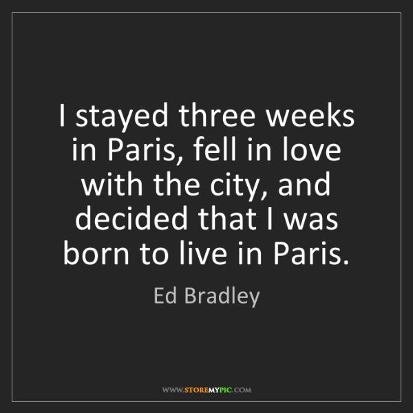 Ed Bradley: I stayed three weeks in Paris, fell in love with the...