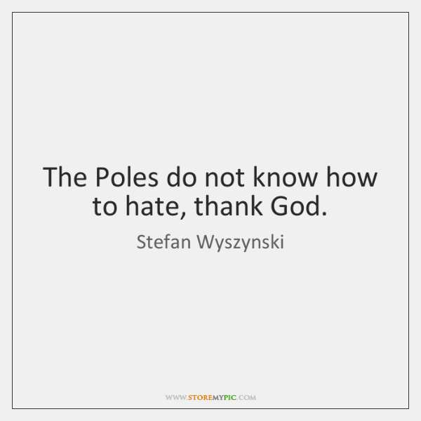 The Poles do not know how to hate, thank God.