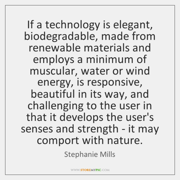 If a technology is elegant, biodegradable, made from renewable materials and employs ...