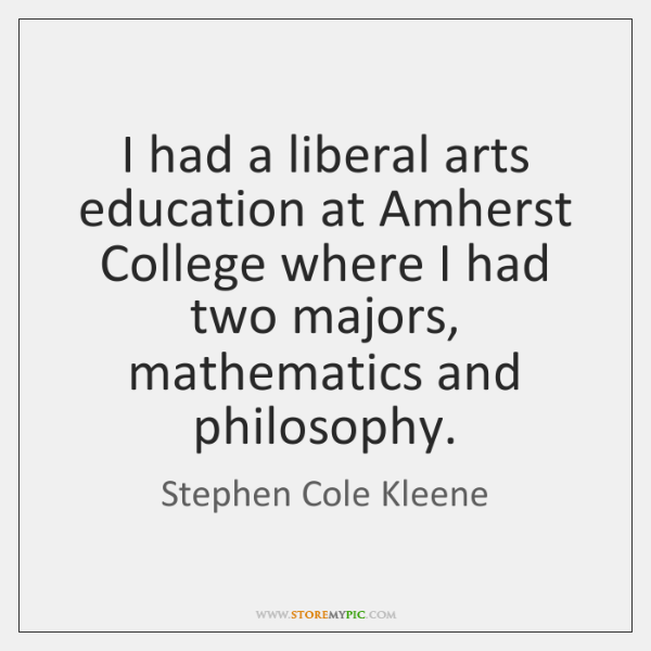 I had a liberal arts education at Amherst College where I had ...